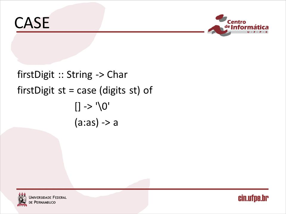 CASE firstDigit :: String -> Char firstDigit st = case (digits st) of [] -> \0 (a:as) -> a